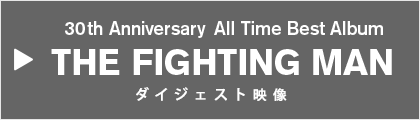 30th Anniversary All Time Best Album THE FIGHTING MAN ダイジェスト映像